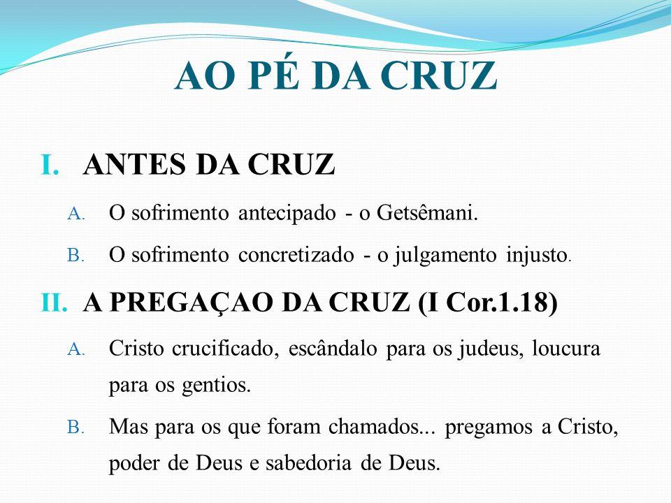 AO PÉ DA CRUZ ANTES DA CRUZ A PREGAÇAO DA CRUZ (I Cor.1.18)