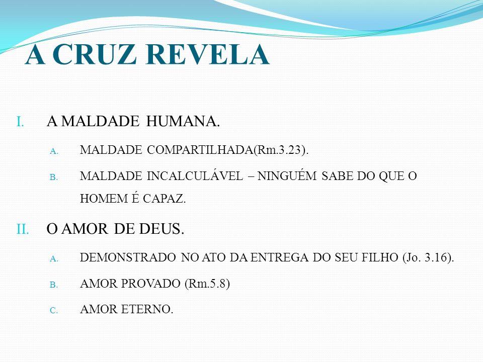 A CRUZ REVELA A MALDADE HUMANA. O AMOR DE DEUS.