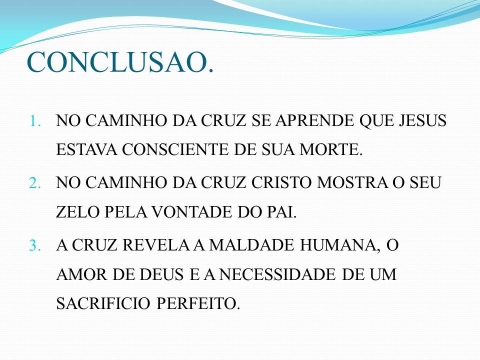 CONCLUSAO. NO CAMINHO DA CRUZ SE APRENDE QUE JESUS ESTAVA CONSCIENTE DE SUA MORTE. NO CAMINHO DA CRUZ CRISTO MOSTRA O SEU ZELO PELA VONTADE DO PAI.