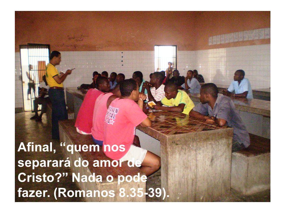 Afinal, quem nos separará do amor de Cristo. Nada o pode fazer