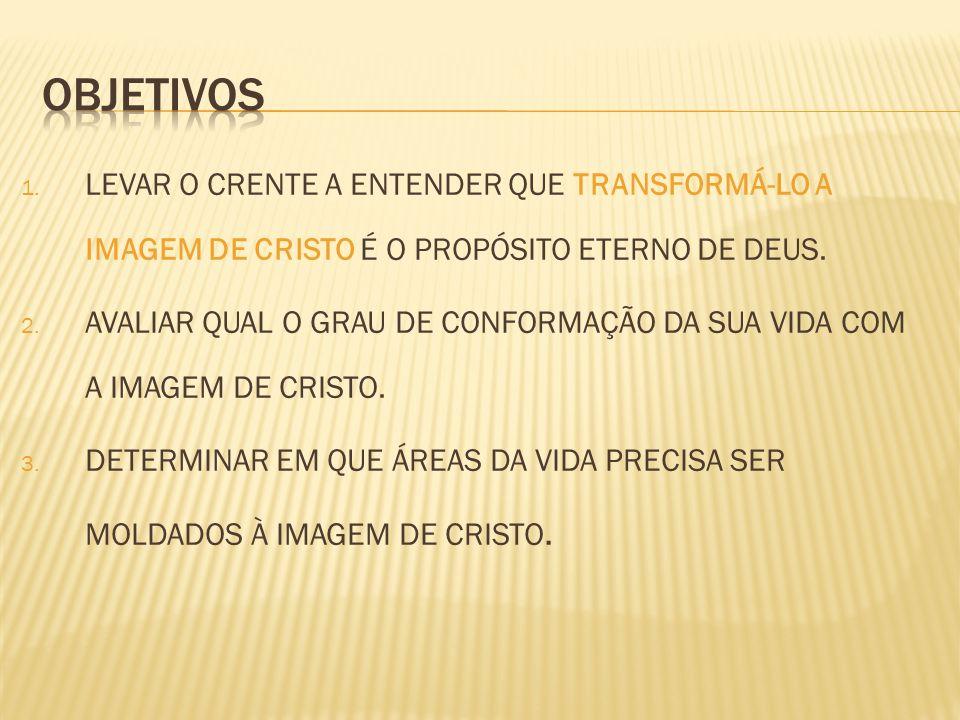 OBJETIVOS LEVAR O CRENTE A ENTENDER QUE TRANSFORMÁ-LO A IMAGEM DE CRISTO É O PROPÓSITO ETERNO DE DEUS.