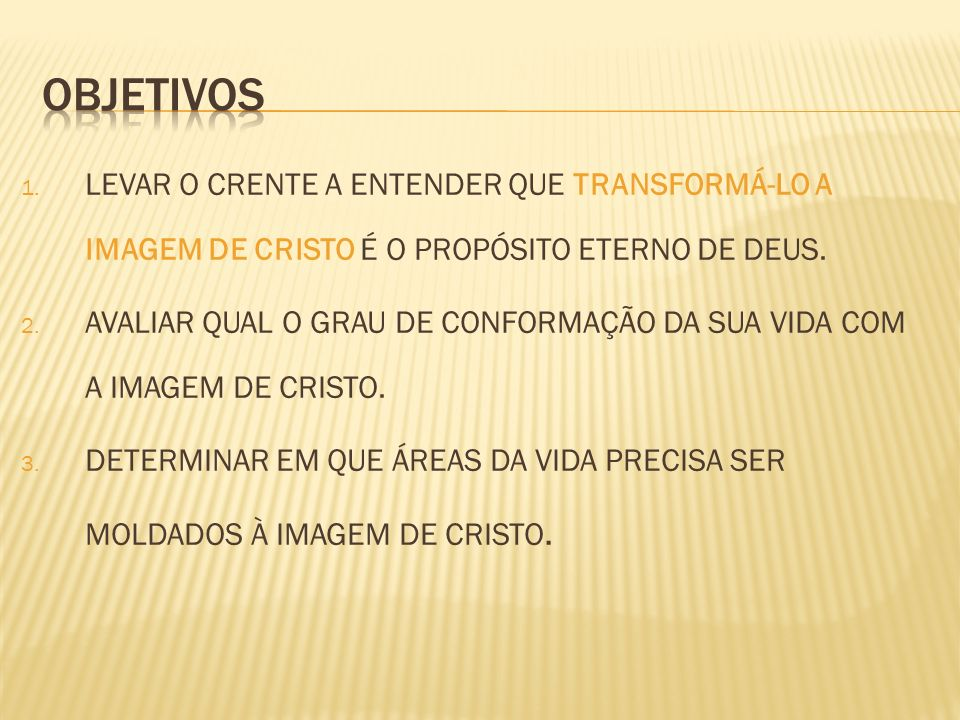 OBJETIVOSLEVAR O CRENTE A ENTENDER QUE TRANSFORMÁ-LO A IMAGEM DE CRISTO É O PROPÓSITO ETERNO DE DEUS.