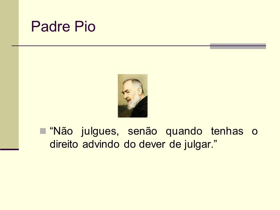 Padre Pio Não julgues, senão quando tenhas o direito advindo do dever de julgar.