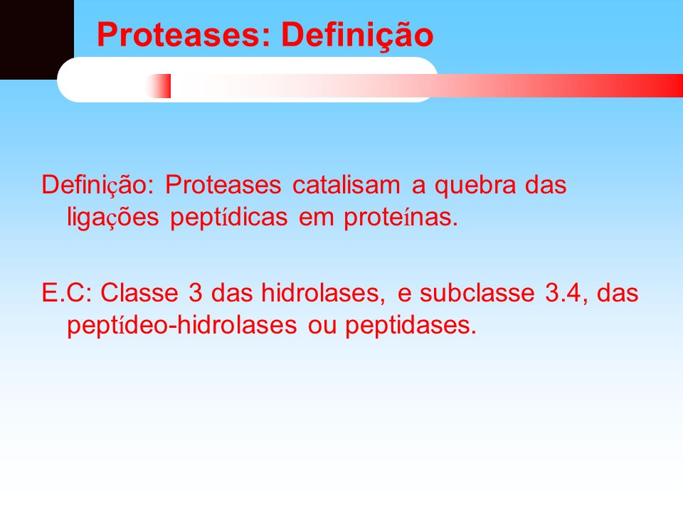 Proteases: Definição Definição: Proteases catalisam a quebra das ligações peptídicas em proteínas.