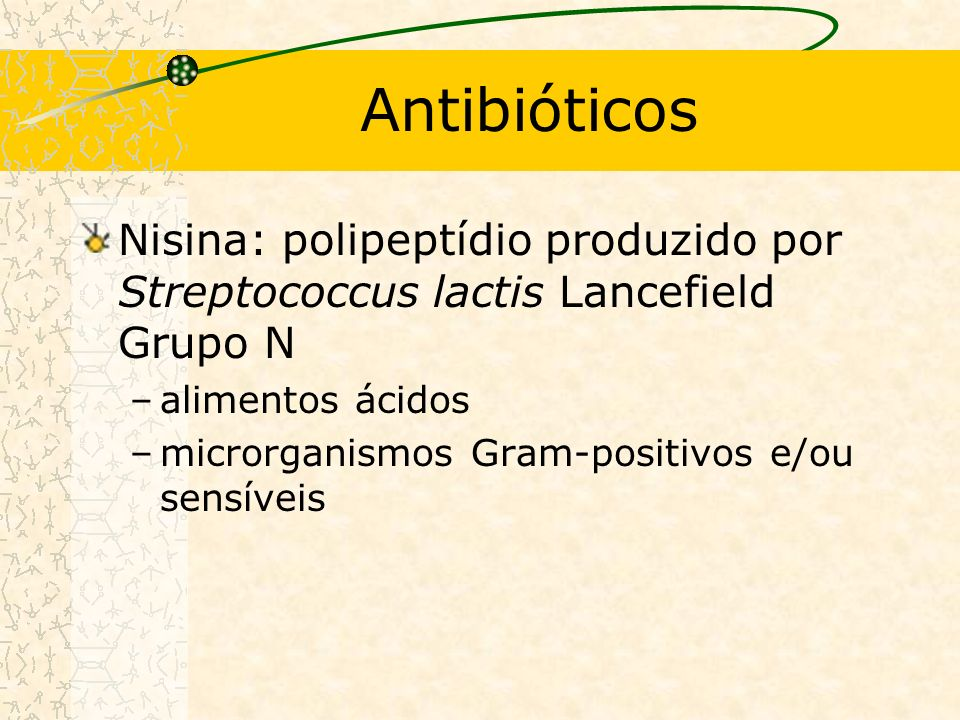 Antibióticos Nisina: polipeptídio produzido por Streptococcus lactis Lancefield Grupo N. alimentos ácidos.