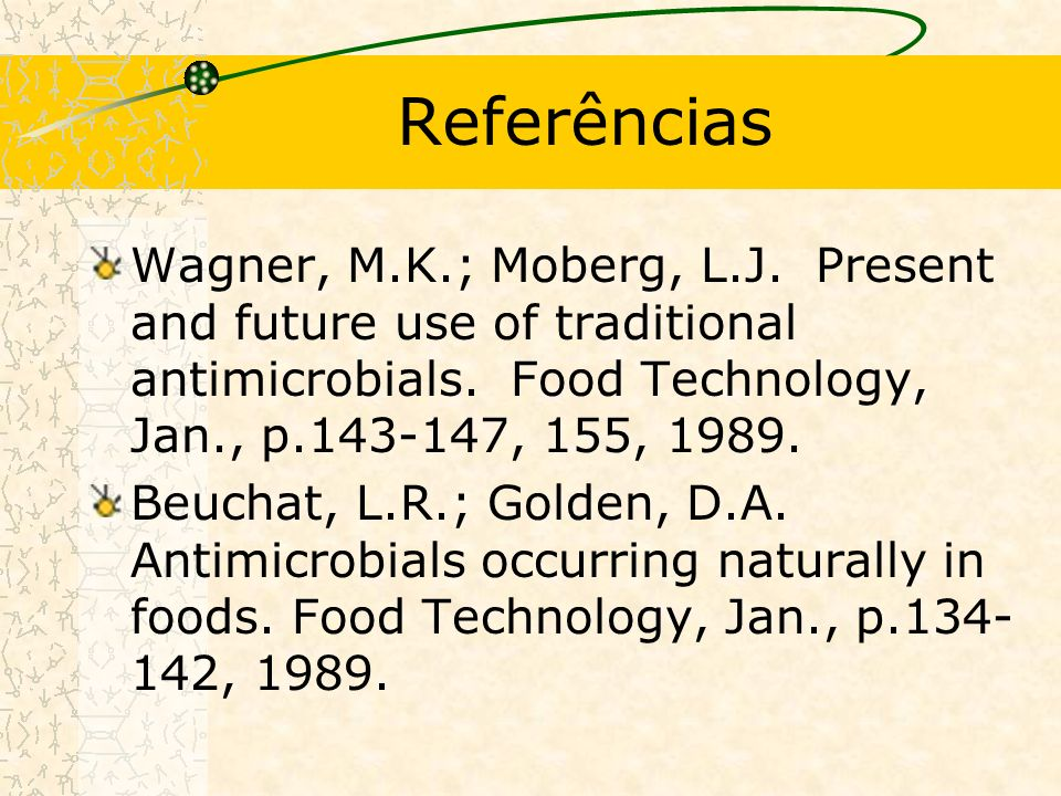Referências Wagner, M.K.; Moberg, L.J. Present and future use of traditional antimicrobials. Food Technology, Jan., p.143-147, 155, 1989.