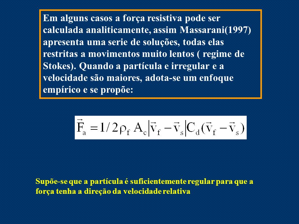 Em alguns casos a força resistiva pode ser calculada analiticamente, assim Massarani(1997) apresenta uma serie de soluções, todas elas restritas a movimentos muito lentos ( regime de Stokes). Quando a partícula e irregular e a velocidade são maiores, adota-se um enfoque empírico e se propõe: