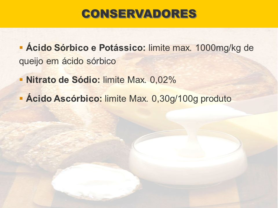 CONSERVADORES Ácido Sórbico e Potássico: limite max. 1000mg/kg de queijo em ácido sórbico. Nitrato de Sódio: limite Max. 0,02%