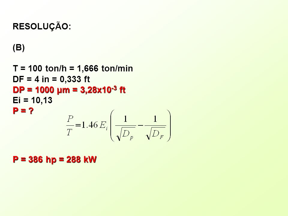 RESOLUÇÃO:(B) T = 100 ton/h = 1,666 ton/min. DF = 4 in = 0,333 ft. DP = 1000 μm = 3,28x10-3 ft. Ei = 10,13.
