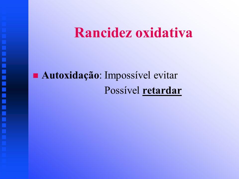 Rancidez oxidativa Autoxidação: Impossível evitar Possível retardar