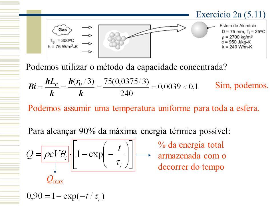Exercício 2a (5.11) Podemos utilizar o método da capacidade concentrada Sim, podemos. Podemos assumir uma temperatura uniforme para toda a esfera.