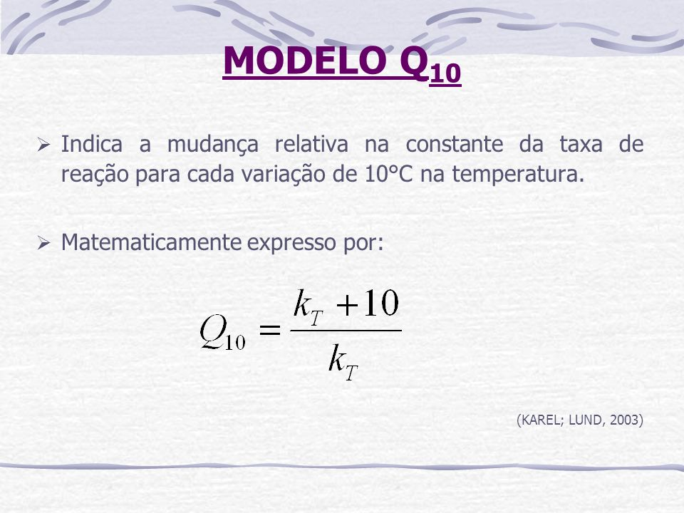 MODELO Q10Indica a mudança relativa na constante da taxa de reação para cada variação de 10°C na temperatura.