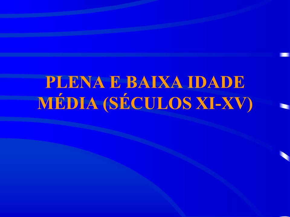 PLENA E BAIXA IDADE MÉDIA (SÉCULOS XI-XV)