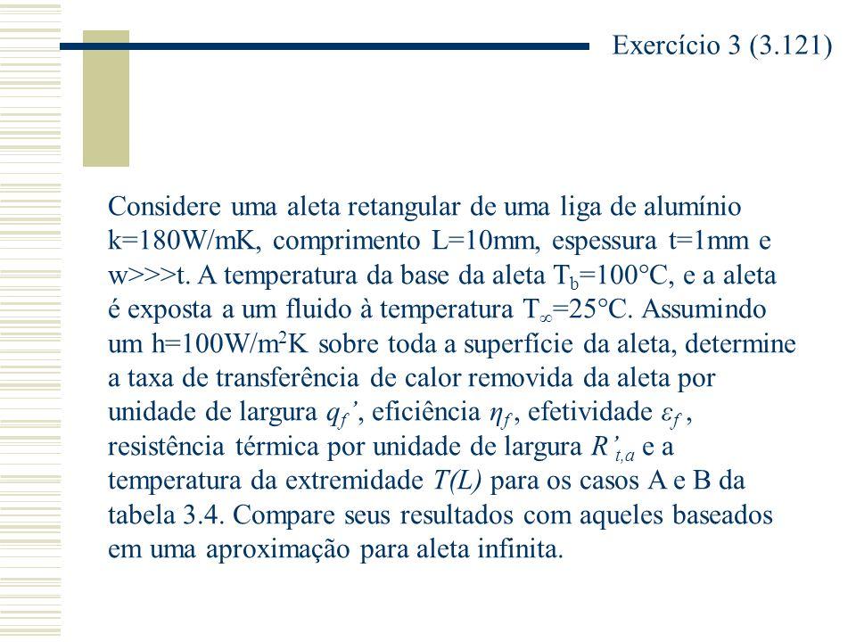 Exercício 3 (3.121) Considere uma aleta retangular de uma liga de alumínio. k=180W/mK, comprimento L=10mm, espessura t=1mm e.
