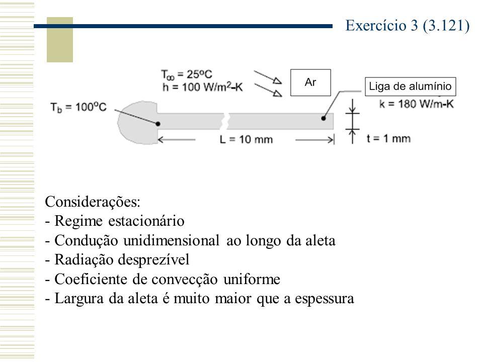 Exercício 3 (3.121) Considerações: - Regime estacionário. - Condução unidimensional ao longo da aleta.