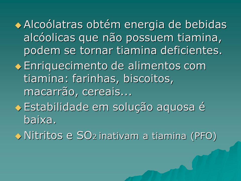Alcoólatras obtém energia de bebidas alcóolicas que não possuem tiamina, podem se tornar tiamina deficientes.