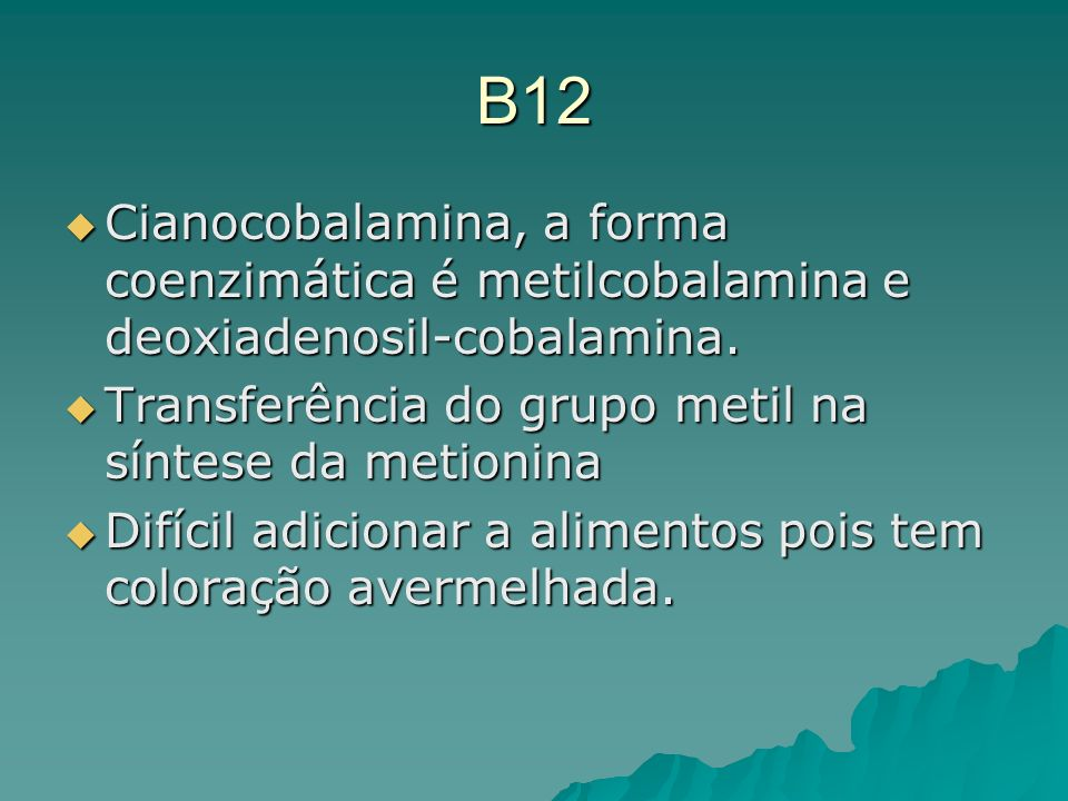 B12 Cianocobalamina, a forma coenzimática é metilcobalamina e deoxiadenosil-cobalamina. Transferência do grupo metil na síntese da metionina.