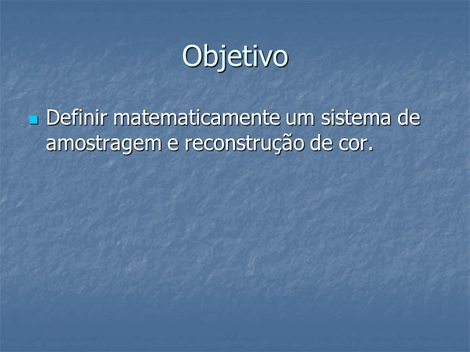 Objetivo Definir matematicamente um sistema de amostragem e reconstrução de cor.