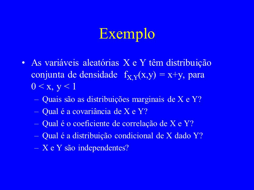 Exemplo As variáveis aleatórias X e Y têm distribuição conjunta de densidade fX,Y(x,y) = x+y, para 0 < x, y < 1.