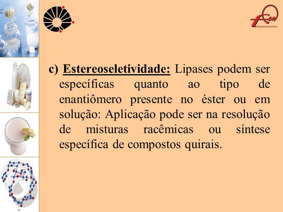c) Estereoseletividade: Lipases podem ser específicas quanto ao tipo de enantiômero presente no éster ou em solução: Aplicação pode ser na resolução de misturas racêmicas ou síntese específica de compostos quirais.