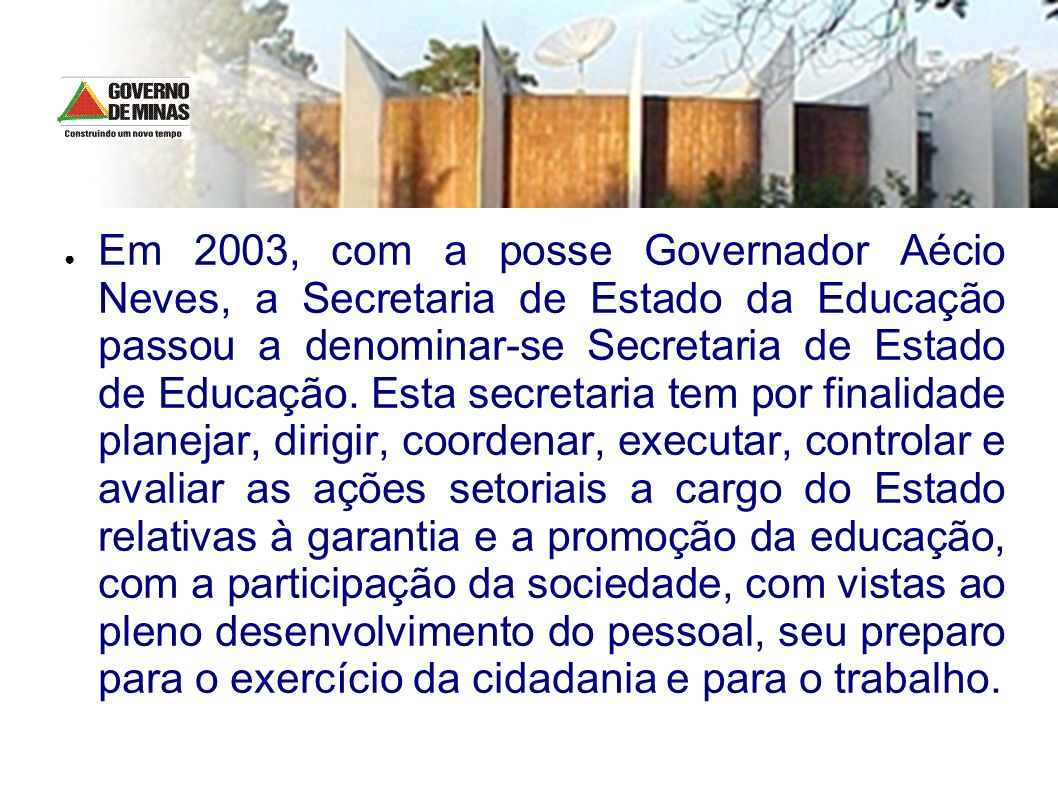 Em 2003, com a posse Governador Aécio Neves, a Secretaria de Estado da Educação passou a denominar-se Secretaria de Estado de Educação.