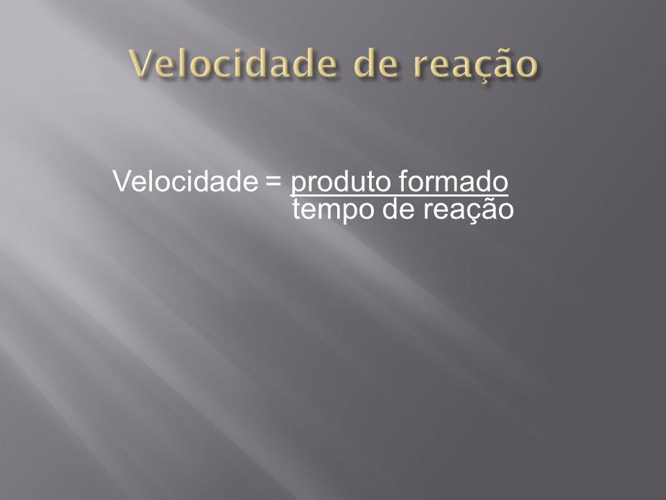 Velocidade de reação Velocidade = produto formado tempo de reação