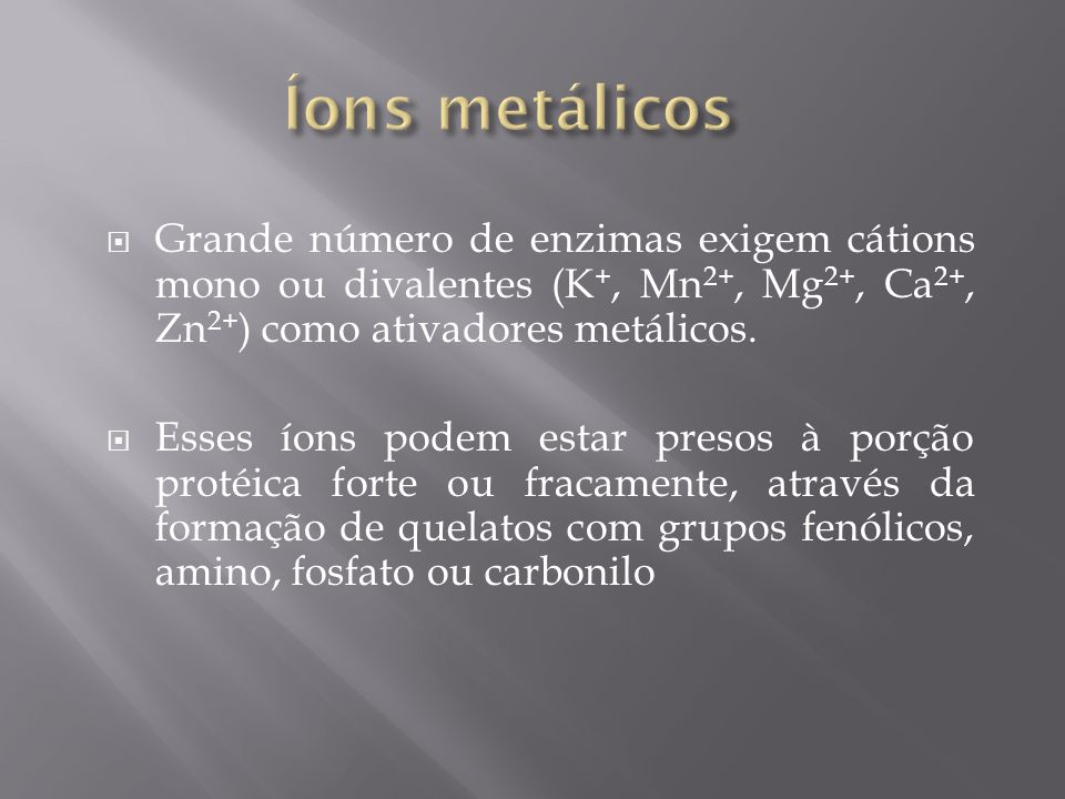 Íons metálicos Grande número de enzimas exigem cátions mono ou divalentes (K+, Mn2+, Mg2+, Ca2+, Zn2+) como ativadores metálicos.