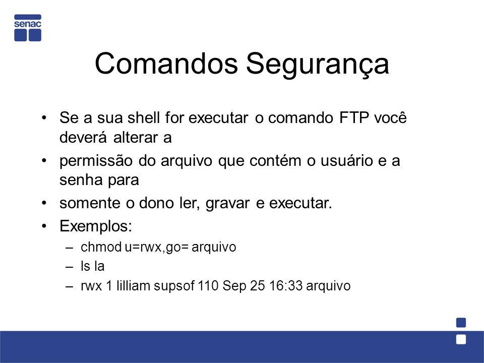 Comandos Segurança Se a sua shell for executar o comando FTP você deverá alterar a. permissão do arquivo que contém o usuário e a senha para.