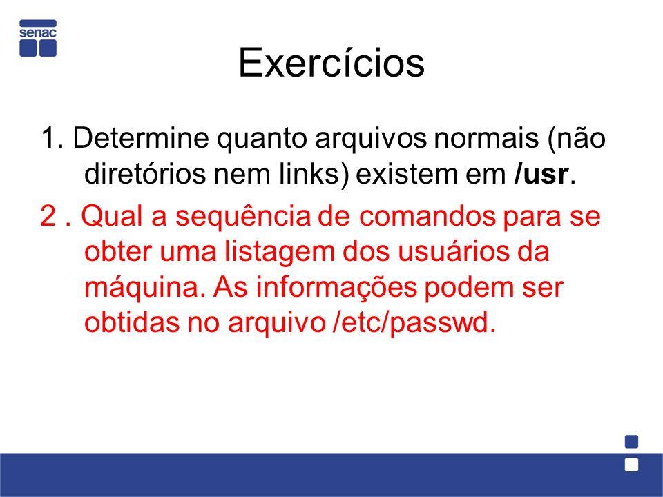 Exercícios 1. Determine quanto arquivos normais (não diretórios nem links) existem em /usr.
