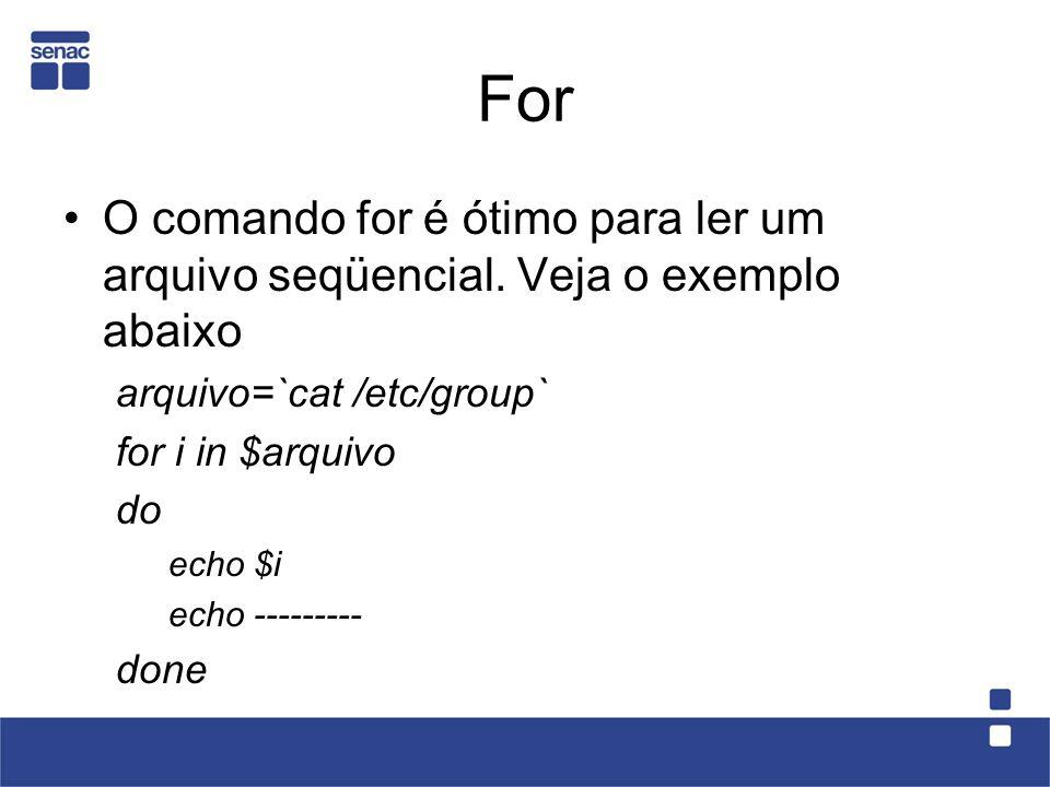 For O comando for é ótimo para ler um arquivo seqüencial. Veja o exemplo abaixo. arquivo=`cat /etc/group`