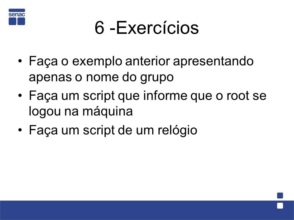 6 -Exercícios Faça o exemplo anterior apresentando apenas o nome do grupo. Faça um script que informe que o root se logou na máquina.
