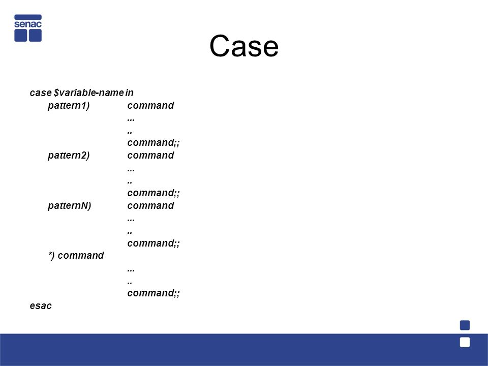 Case case $variable-name in pattern1) command ... .. command;;