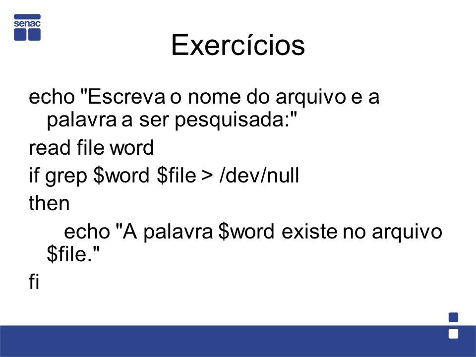 Exercícios echo Escreva o nome do arquivo e a palavra a ser pesquisada: read file word. if grep $word $file > /dev/null.