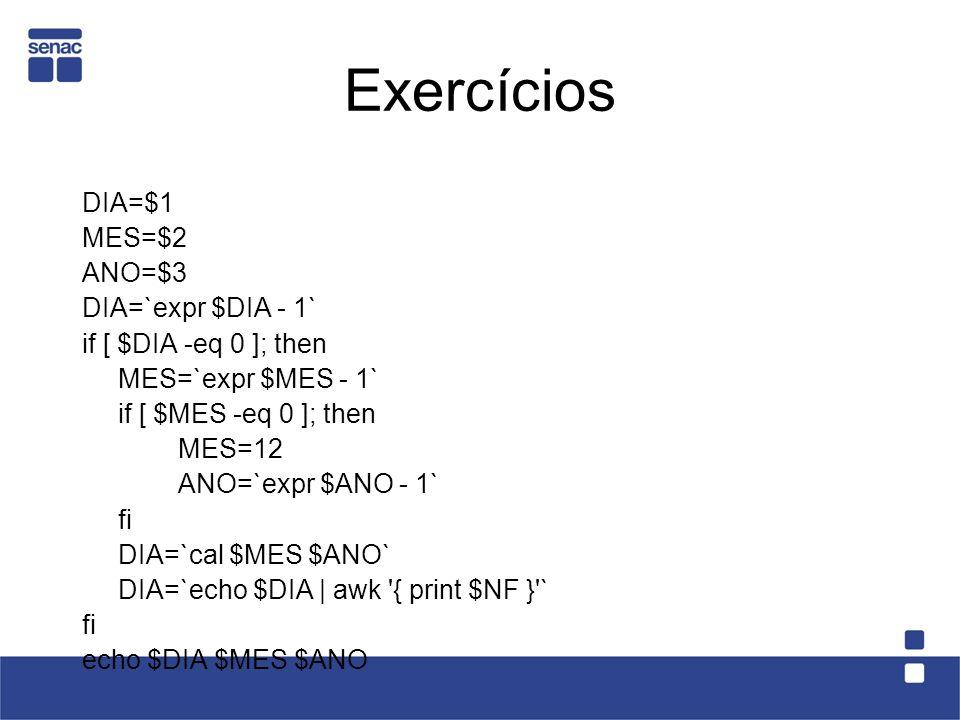 Exercícios DIA=$1 MES=$2 ANO=$3 DIA=`expr $DIA - 1`