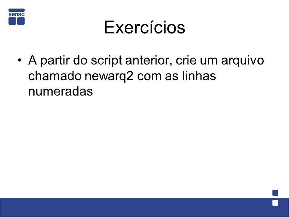 Exercícios A partir do script anterior, crie um arquivo chamado newarq2 com as linhas numeradas