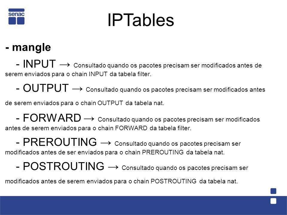 IPTables - mangle. - INPUT → Consultado quando os pacotes precisam ser modificados antes de serem enviados para o chain INPUT da tabela filter.