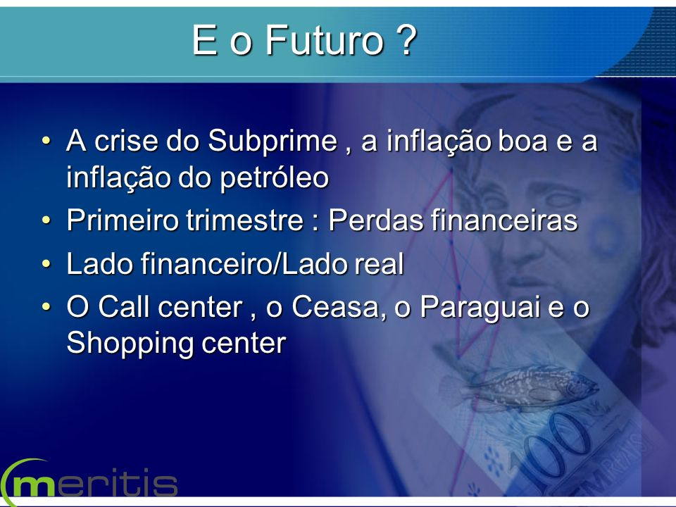 E o Futuro A crise do Subprime , a inflação boa e a inflação do petróleo. Primeiro trimestre : Perdas financeiras.