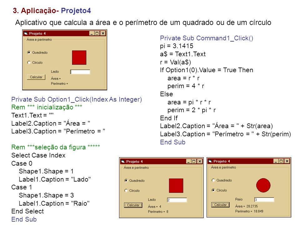 3. Aplicação- Projeto4Aplicativo que calcula a área e o perímetro de um quadrado ou de um círculo. Private Sub Command1_Click()