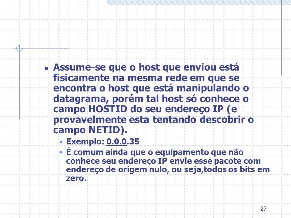 Assume-se que o host que enviou está fisicamente na mesma rede em que se encontra o host que está manipulando o datagrama, porém tal host só conhece o campo HOSTID do seu endereço IP (e provavelmente esta tentando descobrir o campo NETID).