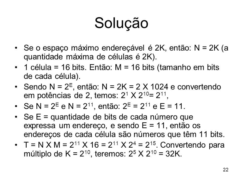Solução Se o espaço máximo endereçável é 2K, então: N = 2K (a quantidade máxima de células é 2K).