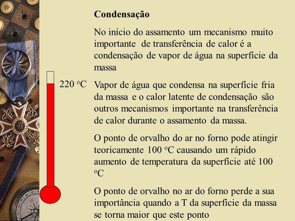 Condensação No início do assamento um mecanismo muito importante de transferência de calor é a condensação de vapor de água na superfície da massa.