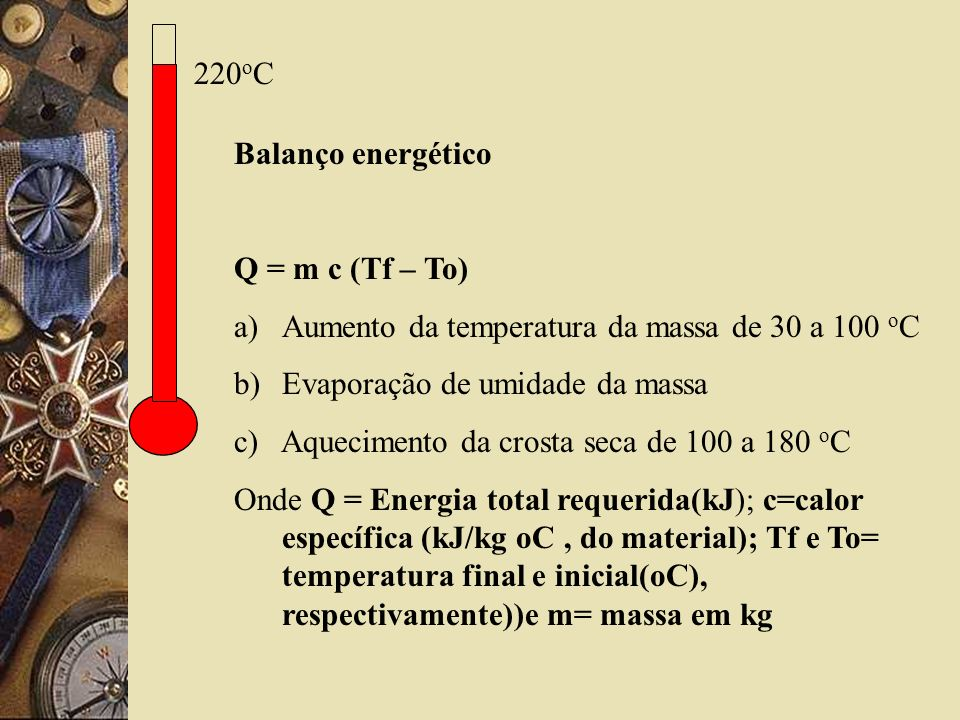 220oC Balanço energético. Q = m c (Tf – To) Aumento da temperatura da massa de 30 a 100 oC. Evaporação de umidade da massa.