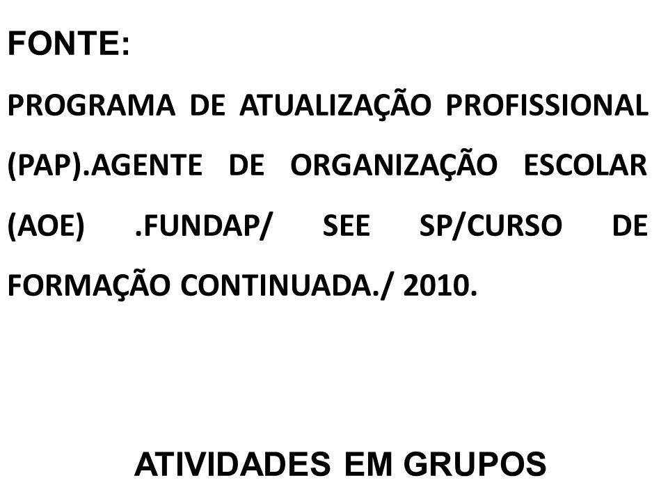FONTE: PROGRAMA DE ATUALIZAÇÃO PROFISSIONAL (PAP).AGENTE DE ORGANIZAÇÃO ESCOLAR (AOE) .FUNDAP/ SEE SP/CURSO DE FORMAÇÃO CONTINUADA./ 2010.