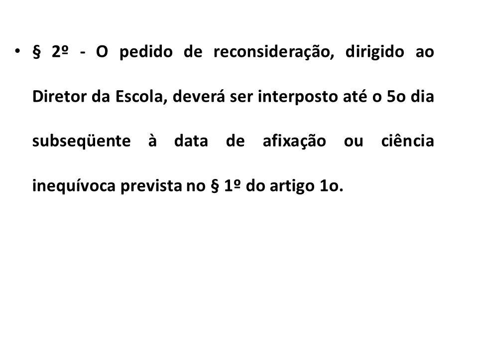 § 2º - O pedido de reconsideração, dirigido ao Diretor da Escola, deverá ser interposto até o 5o dia subseqüente à data de afixação ou ciência inequívoca prevista no § 1º do artigo 1o.