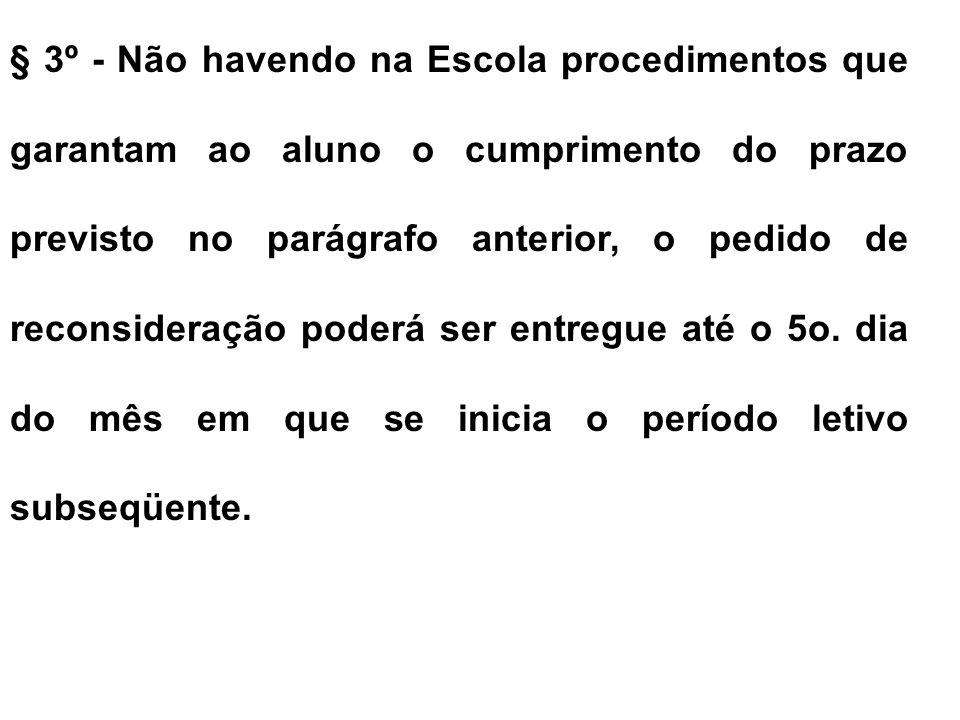 § 3º - Não havendo na Escola procedimentos que garantam ao aluno o cumprimento do prazo previsto no parágrafo anterior, o pedido de reconsideração poderá ser entregue até o 5o.