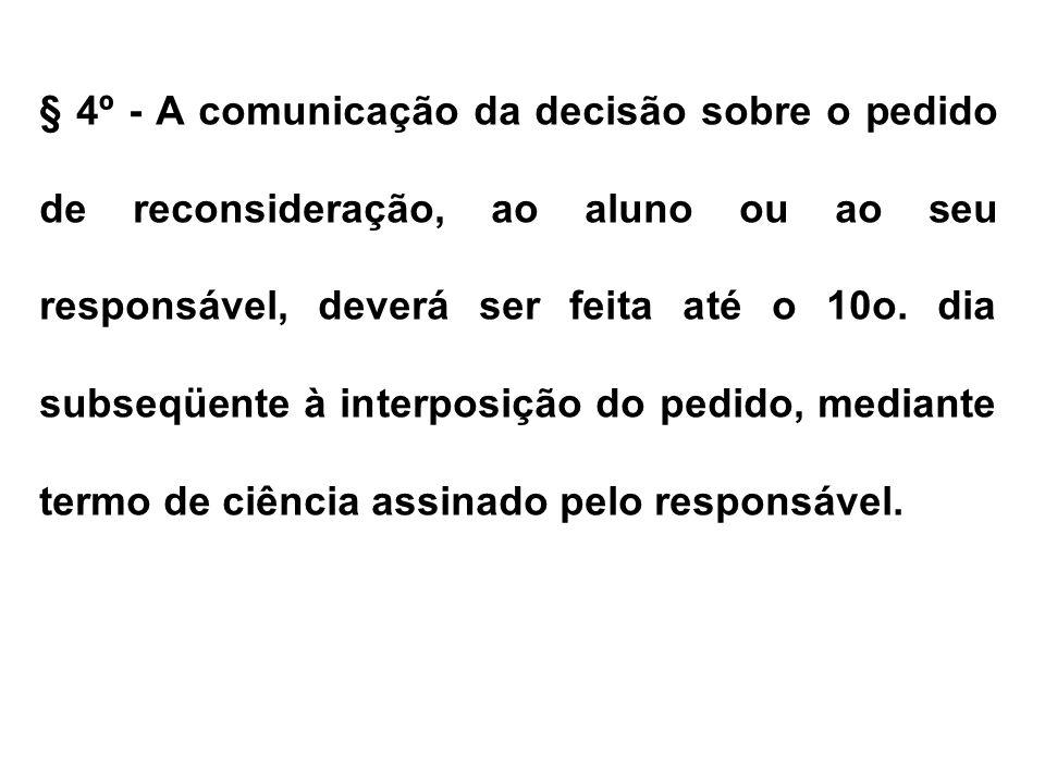 § 4º - A comunicação da decisão sobre o pedido de reconsideração, ao aluno ou ao seu responsável, deverá ser feita até o 10o. dia subseqüente à interposição do pedido, mediante termo de ciência assinado pelo responsável.