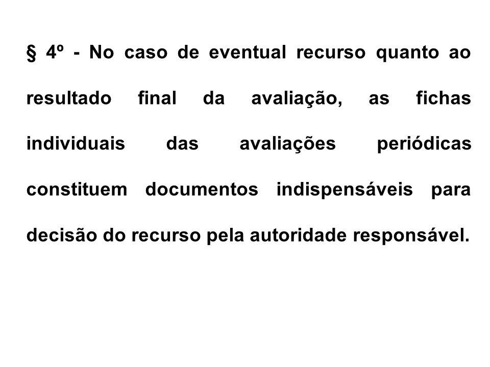 § 4º - No caso de eventual recurso quanto ao resultado final da avaliação, as fichas individuais das avaliações periódicas constituem documentos indispensáveis para decisão do recurso pela autoridade responsável.