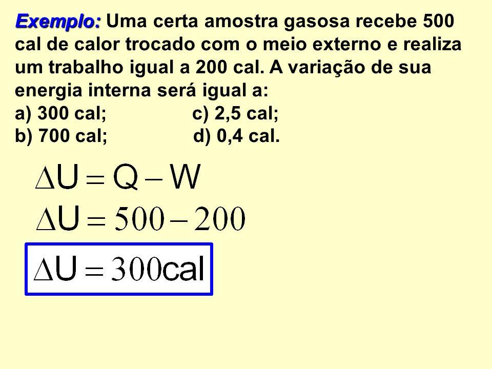Exemplo: Uma certa amostra gasosa recebe 500 cal de calor trocado com o meio externo e realiza um trabalho igual a 200 cal. A variação de sua energia interna será igual a: