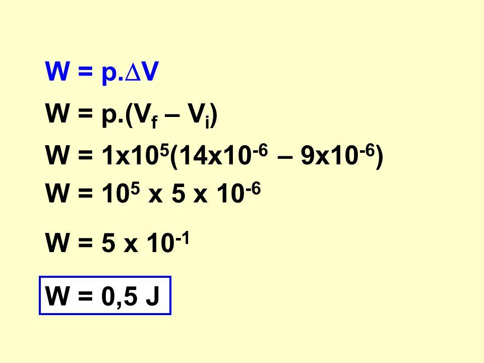 W = p.V W = p.(Vf – Vi) W = 1x105(14x10-6 – 9x10-6) W = 105 x 5 x 10-6 W = 5 x 10-1 W = 0,5 J