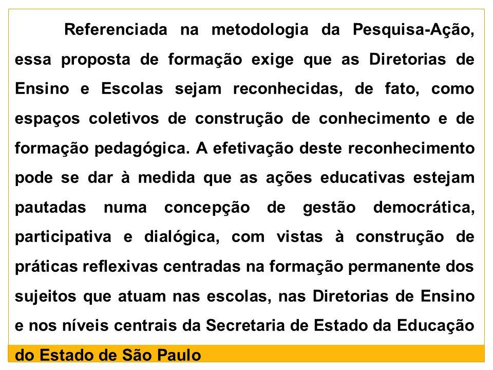 Referenciada na metodologia da Pesquisa-Ação, essa proposta de formação exige que as Diretorias de Ensino e Escolas sejam reconhecidas, de fato, como espaços coletivos de construção de conhecimento e de formação pedagógica.